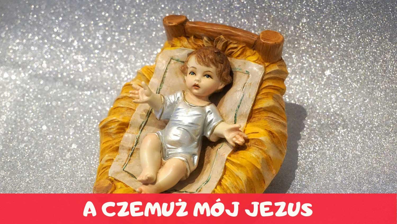 A czemuż mój Jezus